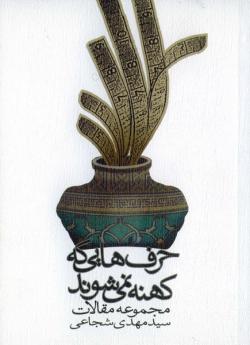 حرف هایی که کهنه نمی شوند: مجموعه مقالات سید مهدی شجاعی