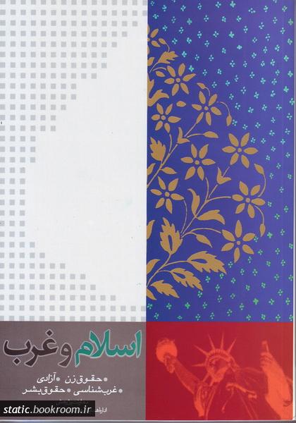 اسلام و غرب: متن سخنرانی ها و مقالات ارائه شده در سلسله همایش ها و نشست های غرب شناسی