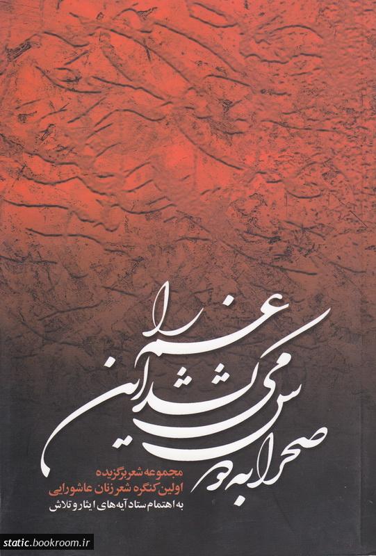 صحرا به دوش می کشد این غم را: مجموعه اشعار برگزیده اولین کنگره شعر زنان عاشورایی