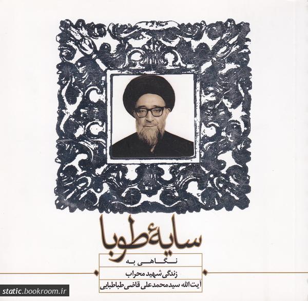 سایه طوبا: نگاهی به زندگی شهید محراب آیت الله سید محمد علی قاضی طباطبایی