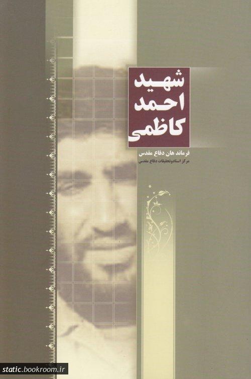 فرماندهان دفاع مقدس: شهید احمد کاظمی (مجموعه مقالات، سخنرانی ها و گفت و گوها)