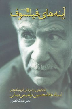 آینه های فیلسوف: گفتگوهایی در باب زندگی، آثار و دیدگاه های استاد غلامحسین ابراهیمی دینانی