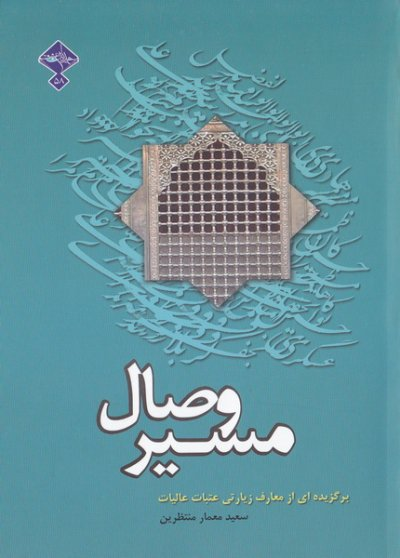 مسیر وصال: برگزیده ای از معارف زیارتی عتبات عالیات