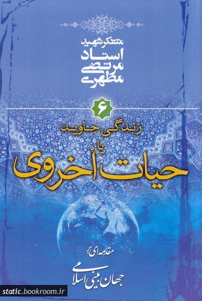 مقدمه ای بر جهان بینی اسلامی - جلد ششم: زندگی جاوید یا حیات اخروی