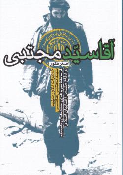 آقا سید مجتبی: خاطرات دلاور شهید سید مجتبی هاشمی فرمانده نیروهای جنگ های نامنظم در دفاع مقدس (فداییان اسلام) حماسه خرمشهر، شکست حصر آبادان