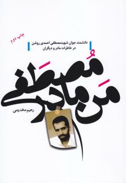 من، مادر مصطفی: بر اساس زندگی شهید مصطفی احمدی روشن