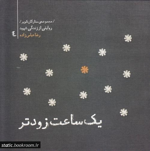 مجموعه ستارگان کویر 4 - یک ساعت زودتر: خاطرات شهید رضا عباس زاده، فرمانده گردان خط شکن لشکر ثارالله