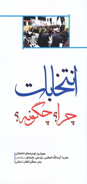 انتخابات؛ چرا و چگونه؟: مهم ترین توصیه های انتخاباتی حضرت آیت الله خامنه ای، رهبر معظم انقلاب اسلامی