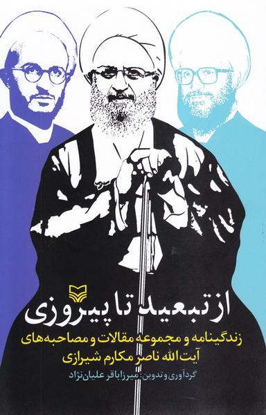 از تبعید تا پیروزی: زندگی و مجموعه مقالات و مصاحبه های آیت الله ناصر مکارم شیرازی