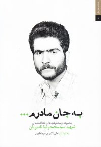 به جان مادرم ...: مجموعه یادداشت ها و دست نوشته های شهید سید محمدرضا ناصریان