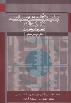 بنیاد فلسفه سیاسی در ایران (عصر مشروطیت): تلاقی اندیشه سیاسی اسلام و ایران با غرب به انضمام دوازده رساله مهم سیاسی از آن عصر