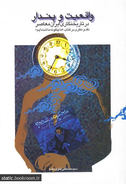 واقعیت و پندار در تاریخنگاری ایران معاصر: نقد و نظری بر کتاب «ما چگونه ما شدیم»