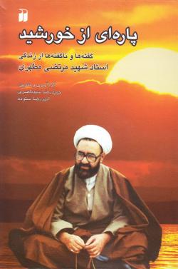 پاره ای از خورشید: گفته ها و ناگفته ها از زندگی استاد شهید مرتضی مطهری