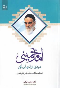 امام خمینی (قدس سره)؛ مردی در انتهای افق: گفتارهایی درباره اندیشه، سلوک و رفتار سیاسی امام خمینی (قدس سره)