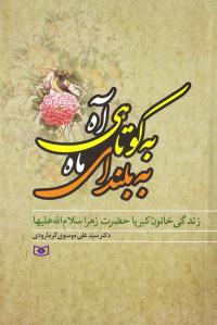به کوتاهی آه، به بلندای ماه: زندگی خاتون کبریاء حضرت زهرا (س)