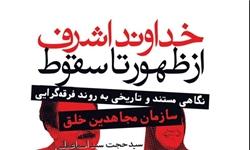 کتاب«خداوند اشرف؛ از ظهور تا سقوط» خاطرات عضو شورای مرکزی منافقین منتشر شد