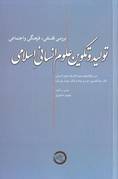 تولید و تکوین علوم انسانی اسلامی: تحریر درس گفتارهای اولین دوره آموزشی - پژوهشی فلسفه علوم انسانی