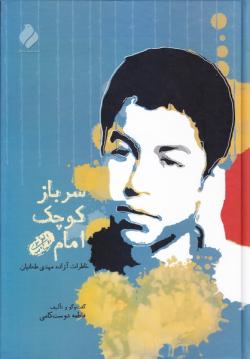 سرباز کوچک امام (ره): خاطرات اسیر پر آوازه 13 ساله، مهدی طحانیان