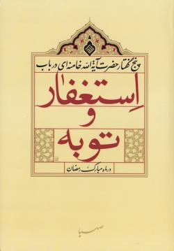 پنج گفتار حضرت آیه الله خامنه ای در باب استغفار و توبه در ماه مبارک رمضان