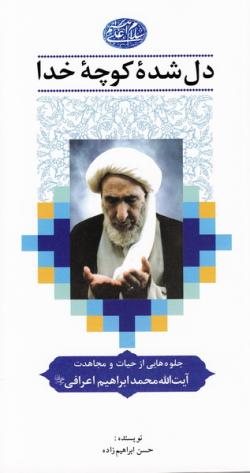 دل شده کوچه خدا، جلوه هایی از حیات آیت الله حاج شیخ محمدابراهیم اعرافی رضوان الله تعالی علیه