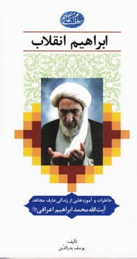 ابراهیم انقلاب: خاطرات و آموزه هایی از زندگی عارف مجاهد حضرت آیت الله حاج شیخ محمدابراهیم اعرافی (ره)