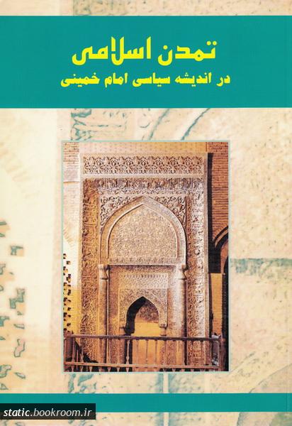 تمدن اسلامی در اندیشه سیاسی حضرت امام خمینی (ره): گزیده مقالات