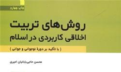 کتاب «روش های تربیت اخلاقی کاربردی در اسلام» تجدید چاپ شد