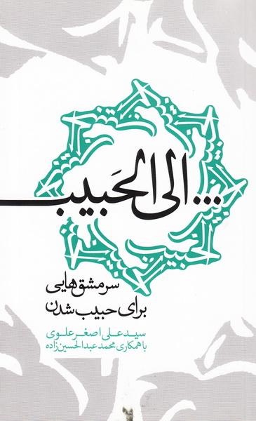 کتاب «...الی الحبیب»؛ سرمشق هایی برای حبیب شدن در راه نمایشگاه کتاب