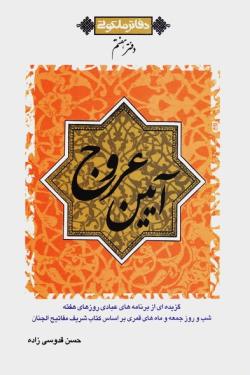 آیین عروج: گزیده ای از برنامه های عبادی روزهای هفته، شب و روز جمعه و ماه های قمری بر اساس کتاب شریف مفاتیح الجنان