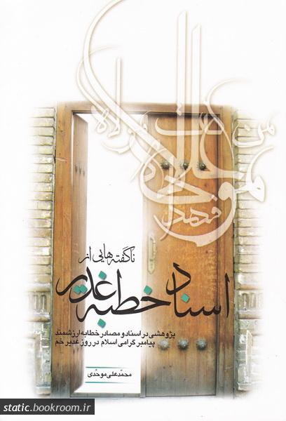 ناگفته هایی از اسناد خطبه غدیر: پژوهشی در اسناد و مصادر خطابه ارزشمند پیامبر گرامی اسلام در روز غدیر خم