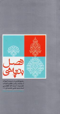 فصل بذرپاشی: گزیده ای از رهنمودهای حضرت آیت الله العظمی سید علی خامنه ای (مدظله العالی) رهبر معظم انقلاب اسلامی در باب تربیت فرزند