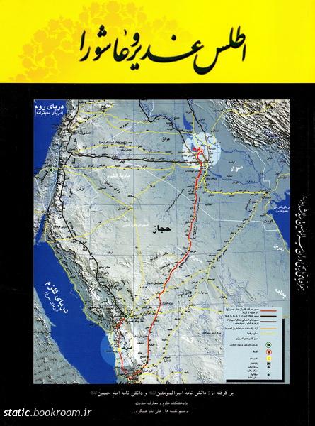 اطلس غدیر و عاشورا: جغرافیای تاریخی عصر امیرالمومنین و سیدالشهدا