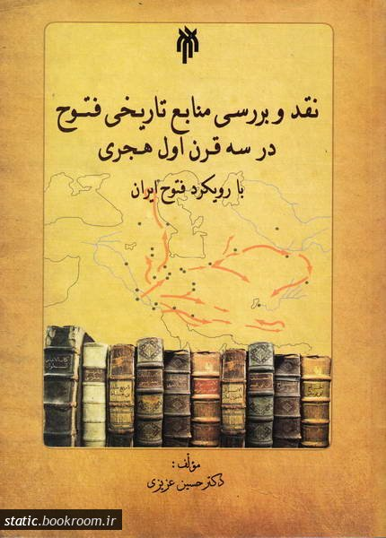 نقد و بررسی منابع تاریخی فتوح در سه قرن اول هجری با رویکرد فتوح ایران