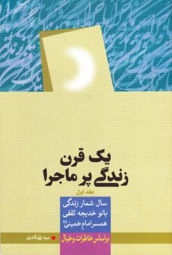 یک قرن زندگی پر ماجرا: سالشمار زندگی قدس ایران (همسر امام خمینی (ره)) بر اساس خاطرات و خیال (دوره دو جلدی)
