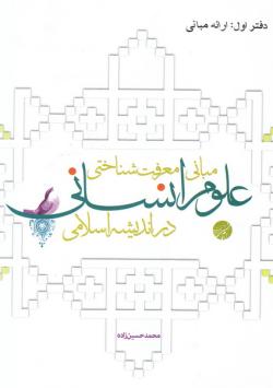 مبانی معرفت شناختی علوم انسانی در اندیشه اسلامی - دفتر اول: ارائه مبانی