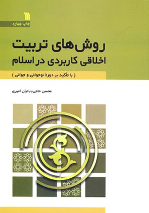 روش های تربیت اخلاقی کاربردی در اسلام با تاکید بر دوره نوجوانی و جوانی