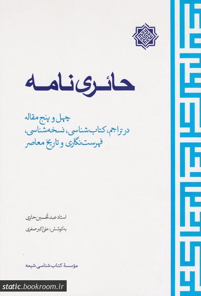 حائری نامه: چهل و پنج مقاله در تراجم، کتاب شناسی، نسخه شناسی، فهرست نگاری و تاریخ معاصر