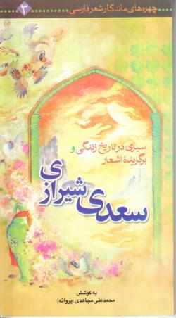 چهره های ماندگار شعر فارسی 3: سیری در تاریخ زندگی و برگزیده غزلیات شیخ اجل سعدی شیرازی