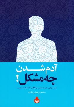آدم شدن چه مشکل!: خودسازی و تربیت نفس در کلام و آثار حضرت امام خمینی (ره)