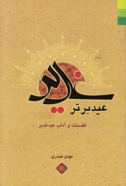 غدیر عید برتر: چهل حدیث در فضیلت و بزرگداشت عید غدیر