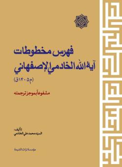 فهرس مخطوطات آیه الله الخادمی الاصفهانی (م1405ق): مشفوعا بموجز ترجمته