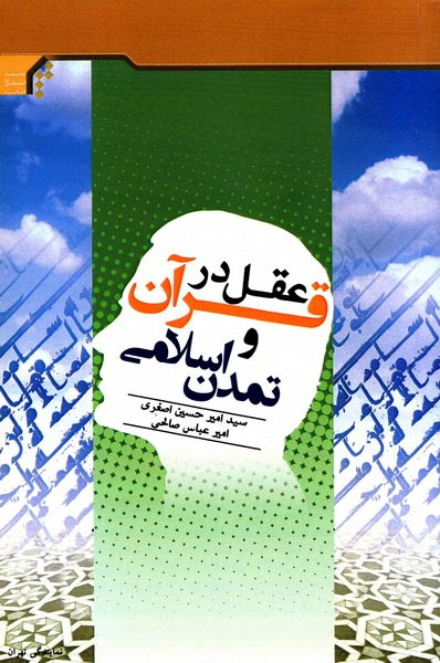 عقل در قرآن و تمدن اسلامی: سمینارهای ارائه شده در دومین دوره کوتاه مدت اسلام و مسائل معاصر