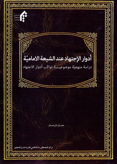 أدوار الاجتهاد عند الشیعة الإمامیة: دراسة منهجیة موضوعیة تواکب أدوار الاجتهاد