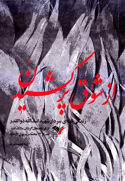 از شوق پر کشیدن: زندگی نامه سردار شهید اسدالله ذوالقدر از فرماندهان گردان مالک اشتر لشکر 27 محمد رسول الله