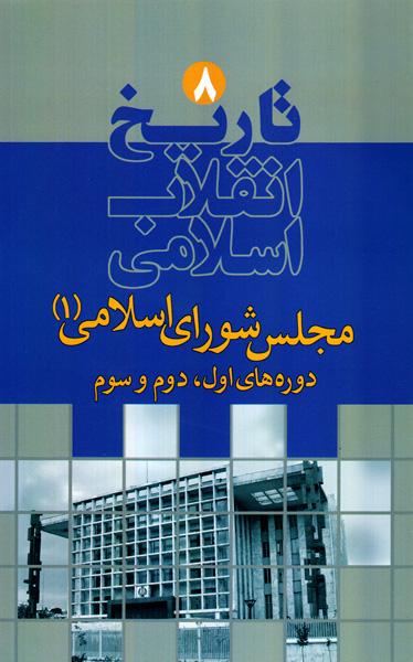 تاریخ انقلاب اسلامی - جلد هشتم: مجلس شورای اسلامی 1 (دوره های اول، دوم و سوم)