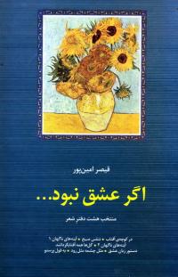 اگر عشق نبود...، منتخب هشت دفتر شعر: در کوچه آفتاب، تنفس صبح، آینه های ناگهان 1، آینه های ناگهان 2، گل ها همه آفتابگردانند، دستور زبان عشق، مثل چشمه مثل رود، به قول پرستو