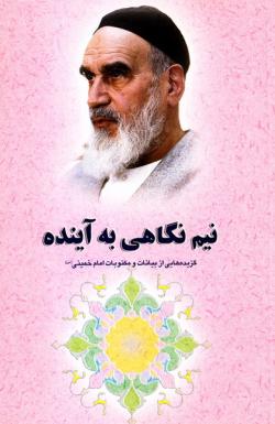 گزیده ای از آثار و سیره امام خمینی (س): نیم نگاهی به آینده
