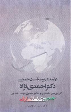 درآمدی بر سیاست خارجی دکتر احمدی نژاد: گرایش های ساختاری و عناصر متحول سیاست خارجی جمهوری اسلامی ایران