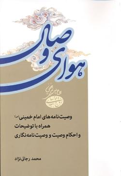 هوای وصال: وصیت نامه های امام خمینی، همراه با توضیحات و احکام وصیت و وصیت نامه نگاری