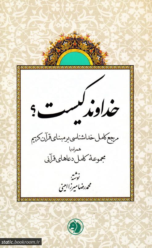 خداوند کیست؟ مرجع کامل خداشناسی بر مبنای قرآن کریم همراه با مجموعه کامل دعاهای قرآنی